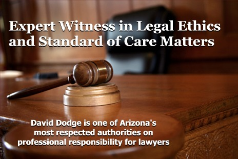 Expert Witness in Legal Ethics and Standard of Care Matters: David Dodge is one of Arizona's most respected authorities on professional responsibility for lawyers